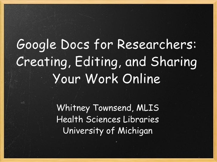 Google Docs for Researchers: Creating, Editing, and Sharing Your Work Online Whitney Townsend, MLIS Health Sciences Librar...