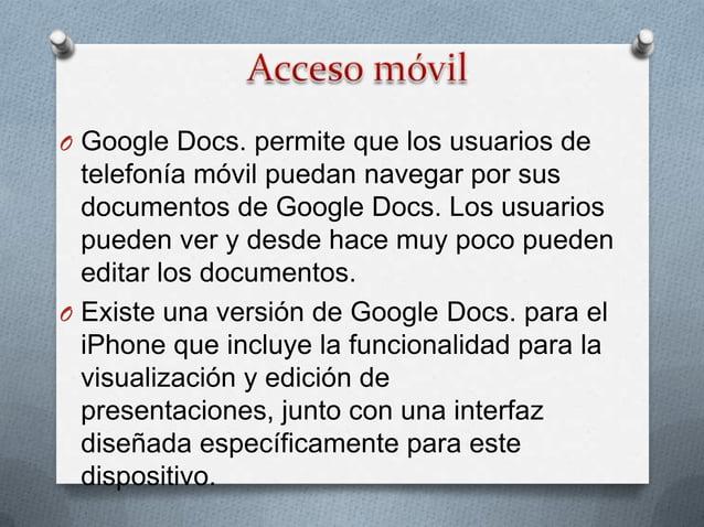O Google Docs. es actualmente soportado por  Google Chrome, Mozilla Firefox, Internet  Explorer, Opera y Safari, entre otr...