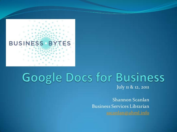 Google Docs for Business<br />July 11 & 12, 2011<br />Shannon Scanlan<br />Business Services Librarian<br />sscanlan@ahml....