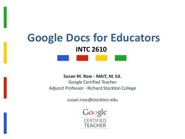 Google Docs for Educators INTC 2610  Susan M. Ross - MAIT, M. Ed. Google Certified Teacher Adjunct Professor - Richard Sto...