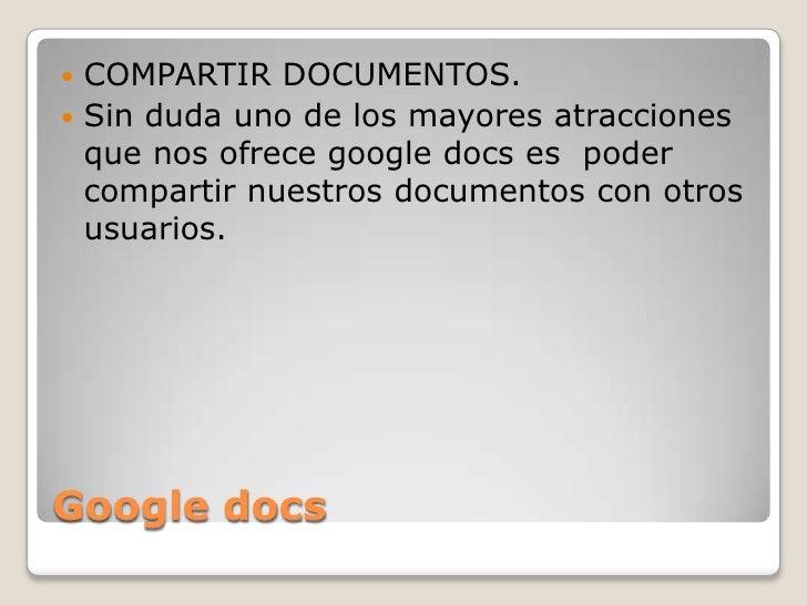 Google docs<br />COMPARTIR DOCUMENTOS.  <br />Sin duda uno de los mayores atracciones que nos ofrece google docs es  poder...
