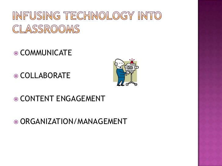 Infusing Technology into Classrooms<br />COMMUNICATE<br />COLLABORATE<br />CONTENT ENGAGEMENT<br />ORGANIZATION/MANAGEMENT...
