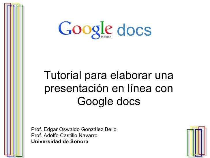 G o o g l e   docs Tutorial para elaborar una presentación en línea con Google docs Prof. Edgar Oswaldo González Bello Pro...