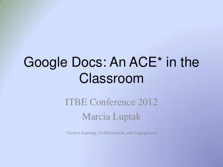 Google Docs: An ACE* in the        Classroom      ITBE Conference 2012         Marcia Luptak      *Active learning, Collab...