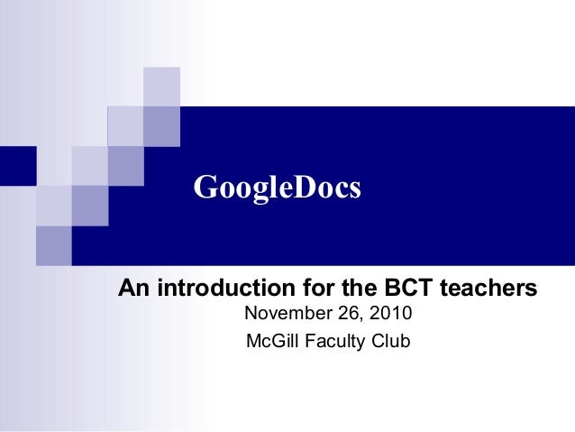 GoogleDocs An introduction for the BCT teachers November 26, 2010 McGill Faculty Club