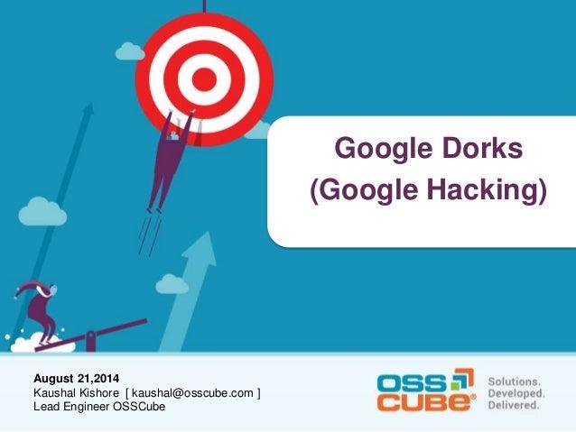 August 21,2014  Kaushal Kishore [ kaushal@osscube.com ]  Lead Engineer OSSCube  Google Dorks  (Google Hacking)