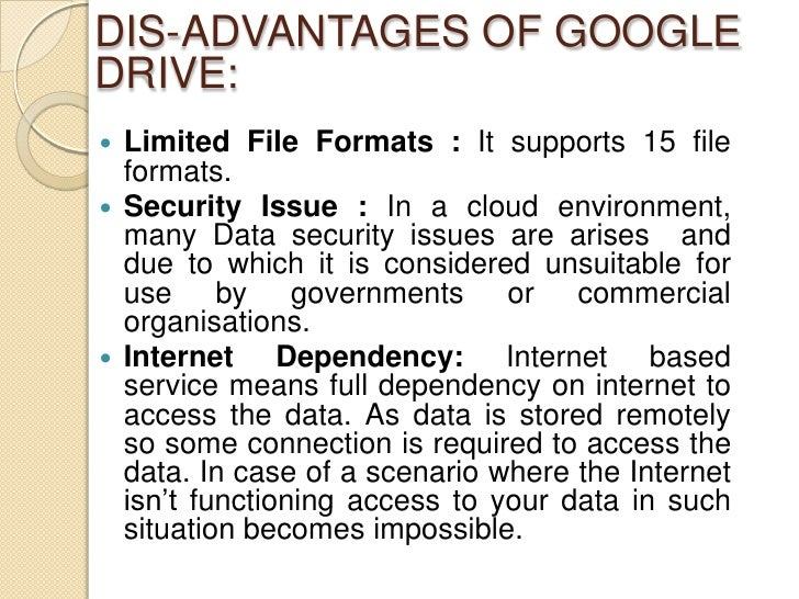DIS-ADVANTAGES OF GOOGLEDRIVE: Limited File Formats : It supports 15 file  formats. Security Issue : In a cloud environm...