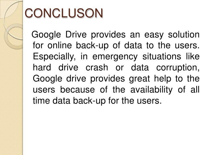 CONCLUSONGoogle Drive provides an easy solutionfor online back-up of data to the users.Especially, in emergency situations...