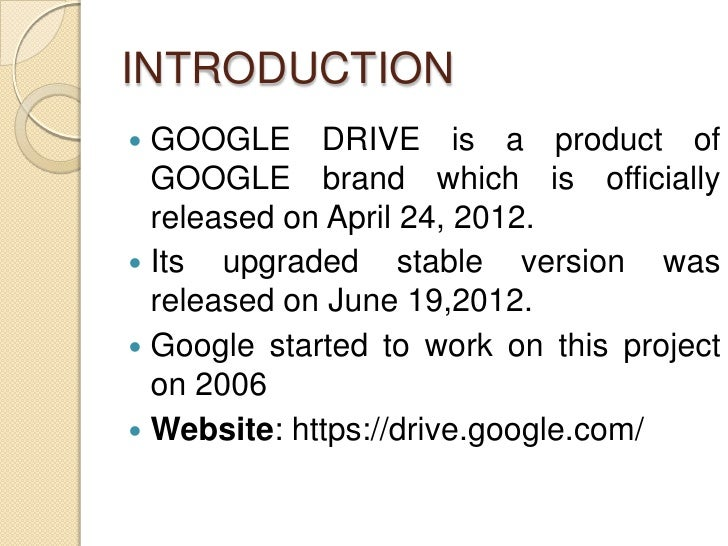 INTRODUCTION GOOGLE DRIVE is a product of  GOOGLE brand which is officially  released on April 24, 2012. Its upgraded st...