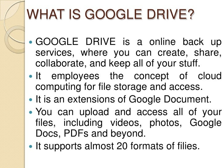 WHAT IS GOOGLE DRIVE? GOOGLE DRIVE is a online back up  services, where you can create, share,  collaborate, and keep all...