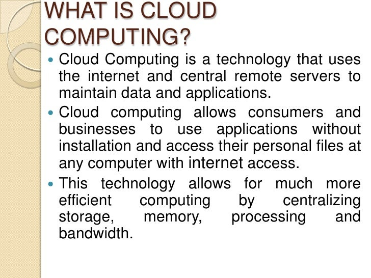 WHAT IS CLOUDCOMPUTING? Cloud Computing is a technology that uses  the internet and central remote servers to  maintain d...