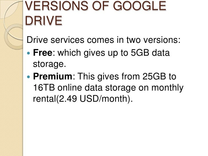 VERSIONS OF GOOGLEDRIVEDrive services comes in two versions: Free: which gives up to 5GB data  storage. Premium: This gi...