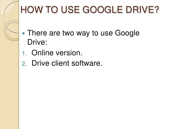 HOW TO USE GOOGLE DRIVE? There are two way to use Google  Drive:1. Online version.2. Drive client software.