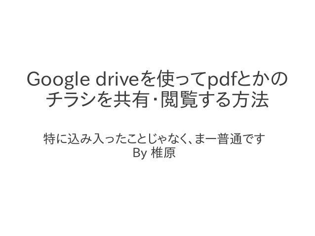 Google driveを使ってpdfとかの チラシを共有・閲覧する方法 特に込み入ったことじゃなく、まー普通です         By 椎原