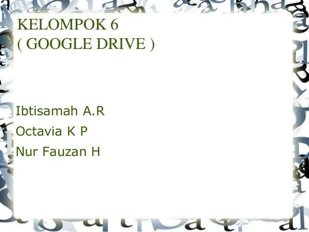 KELOMPOK 6 ( GOOGLE DRIVE ) Ibtisamah A.R Octavia K P Nur Fauzan H