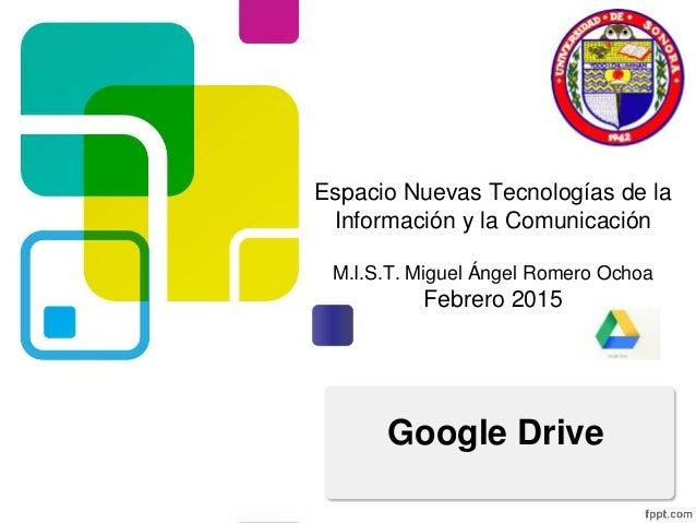 Espacio Nuevas Tecnologías de la Información y la Comunicación M.I.S.T. Miguel Ángel Romero Ochoa Febrero 2015 Google Drive