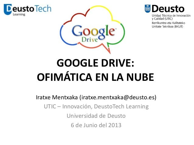 GOOGLE DRIVE: OFIMÁTICA EN LA NUBE Iratxe Mentxaka (iratxe.mentxaka@deusto.es) UTIC – Innovación, DeustoTech Learning Univ...