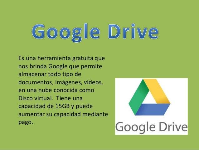 Es una herramienta gratuita que nos brinda Google que permite almacenar todo tipo de documentos, imágenes, videos, en una ...