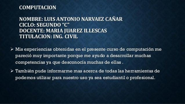 """COMPUTACION NOMBRE: LUIS ANTONIO NARVAEZ CAÑAR CICLO: SEGUNDO """"C"""" DOCENTE: MARIA JUAREZ ILLESCAS TITULACION: ING. CIVIL  ..."""
