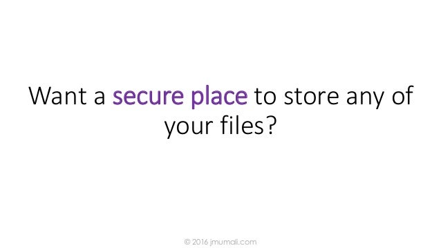 Want a secure place to store any of your files? © 2016 jmumali.com