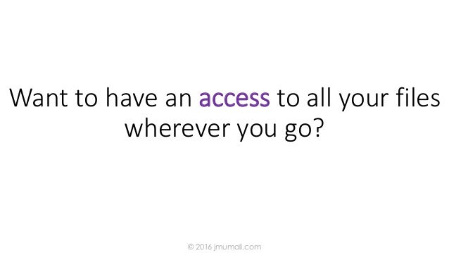 Want to have an access to all your files wherever you go? © 2016 jmumali.com