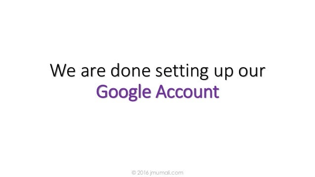 We are done setting up our Google Account © 2016 jmumali.com