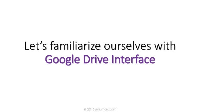Let's familiarize ourselves with Google Drive Interface © 2016 jmumali.com