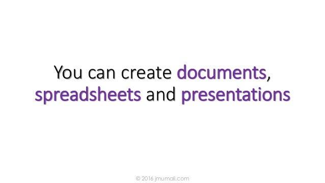 You can create documents, spreadsheets and presentations © 2016 jmumali.com