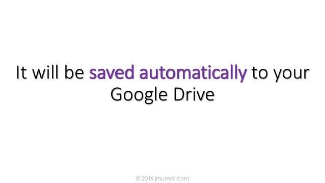 It will be saved automatically to your Google Drive © 2016 jmumali.com