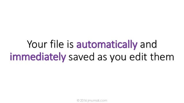 Your file is automatically and immediately saved as you edit them © 2016 jmumali.com