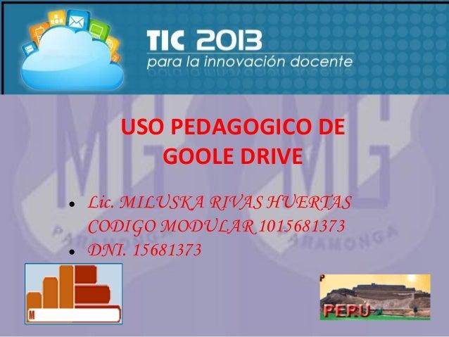 USO PEDAGOGICO DE GOOLE DRIVE ●  ●  Lic. MILUSKA RIVAS HUERTAS CODIGO MODULAR 1015681373 DNI. 15681373