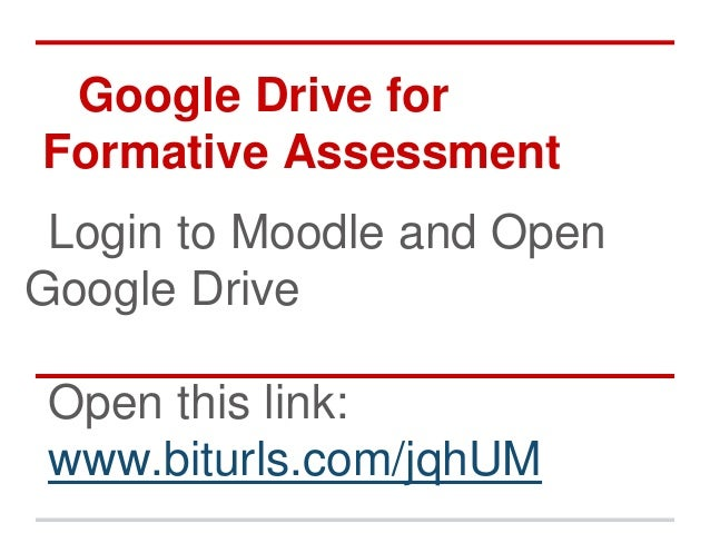 Google Drive for Formative Assessment Login to Moodle and Open Google Drive Open this link: www.biturls.com/jqhUM