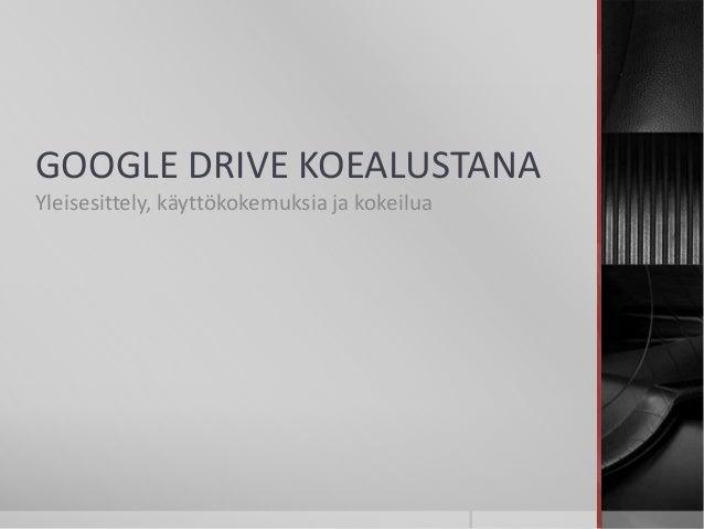 GOOGLE DRIVE KOEALUSTANA  Yleisesittely, käyttökokemuksia ja kokeilua