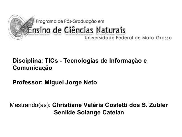 Disciplina: TICs - Tecnologias de Informação e Comunicação Professor: Miguel Jorge Neto  Mestrando(as): Christiane Valéria...