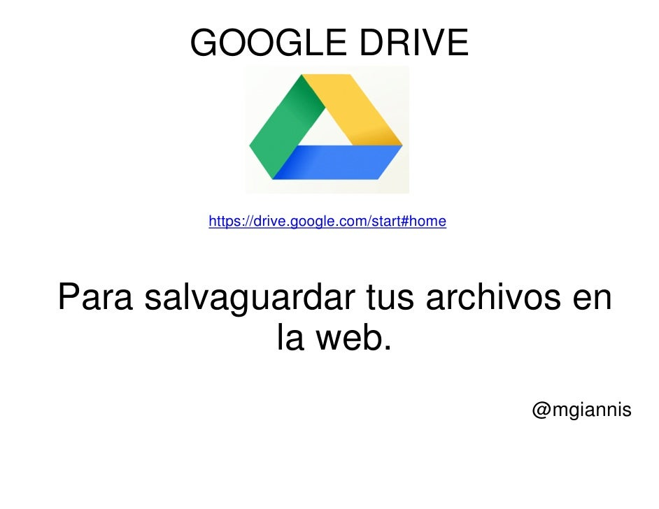 GOOGLE DRIVE         https://drive.google.com/start#homePara salvaguardar tus archivos en            la web.              ...