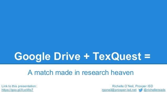 Google Drive + TexQuest = A match made in research heaven Richelle O'Neil, Prosper ISD rgoneil@prosper-isd.net @richellere...