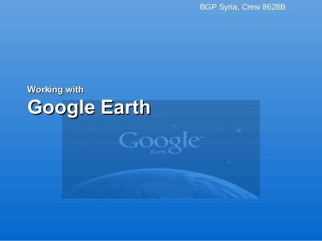 BGP Syria, Crew 8628B Working withWorking with Google EarthGoogle Earth