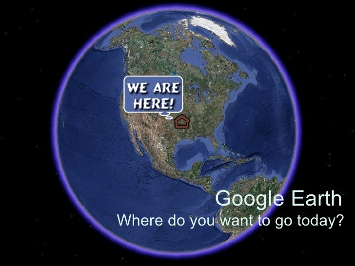 Google Earth Where do you want to go today?