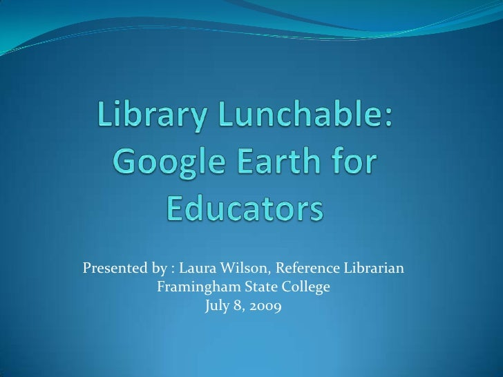 Library Lunchable:  Google Earth for Educators<br />Presented by : Laura Wilson, Reference Librarian<br />Framingham State...