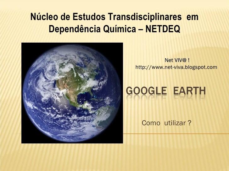 Como  utilizar ?  Núcleo de Estudos Transdisciplinares  em Dependência Química – NETDEQ Net VIV@ ! http://www.net-viva.blo...