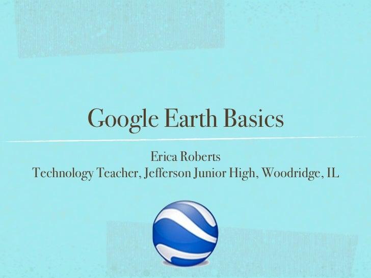 Google Earth Basics                     Erica RobertsTechnology Teacher, Jefferson Junior High, Woodridge, IL