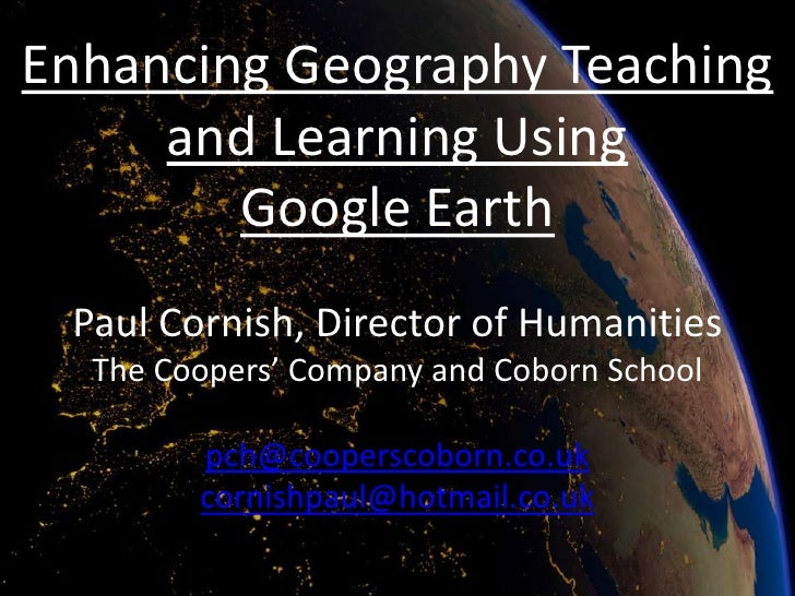 Enhancing Geography Teaching     and Learning Using        Google Earth Paul Cornish, Director of Humanities  The Coopers'...