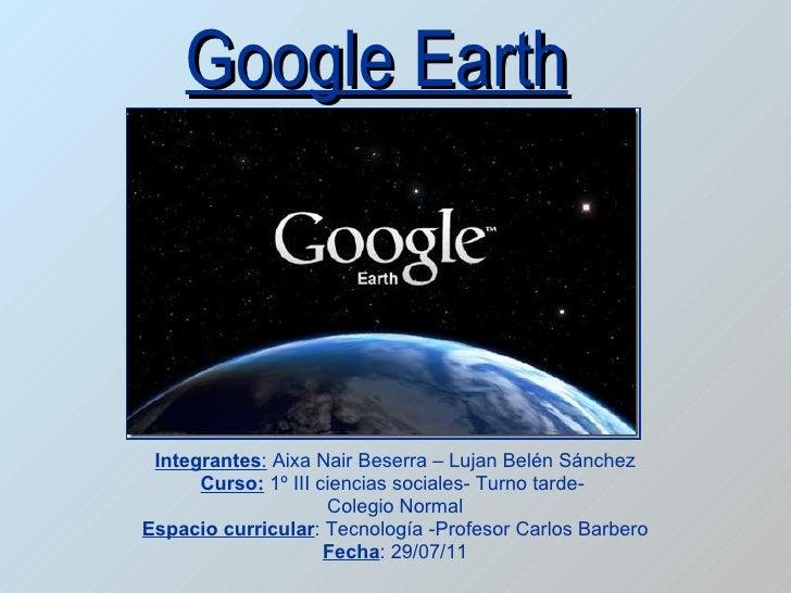 Google Earth Integrantes :  Aixa Nair Beserra – Lujan Belén Sánchez Curso:  1º III ciencias sociales- Turno tarde-  Colegi...