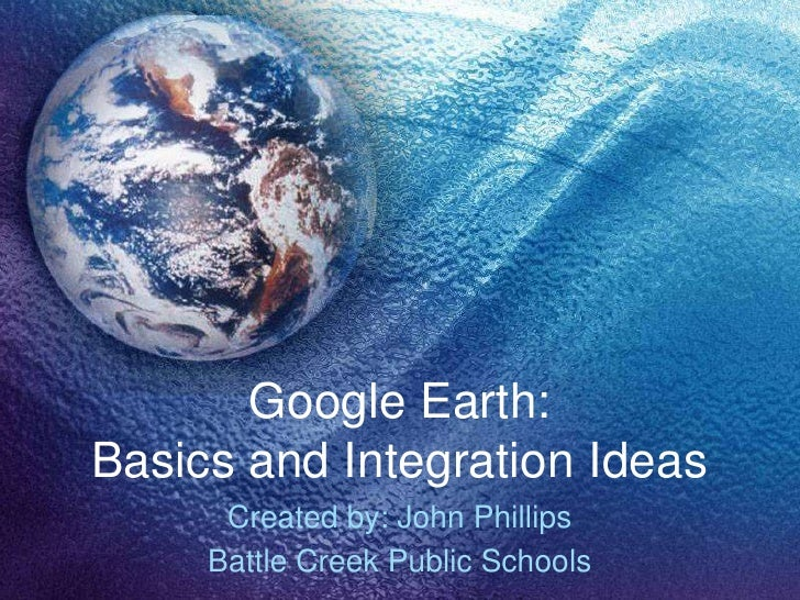 Google Earth: Basics and Integration Ideas       Created by: John Phillips      Battle Creek Public Schools