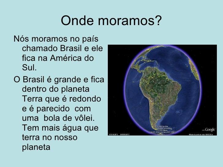 Onde moramos? Nós moramos no país   chamado Brasil e ele   fica na América do   Sul. O Brasil é grande e fica   dentro do ...