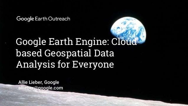 Confidential + Proprietary Google Earth Engine: Cloud- based Geospatial Data Analysis for Everyone Allie Lieber, Google al...