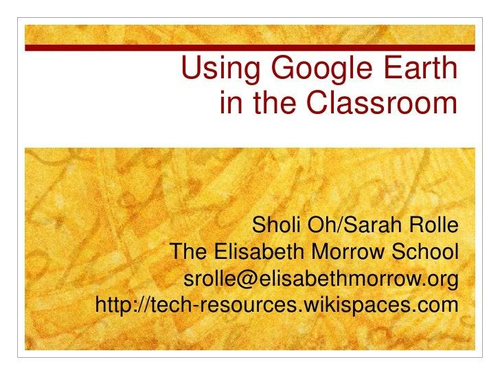 Using Google Earthin the Classroom<br />Sholi Oh/Sarah Rolle<br />The Elisabeth Morrow School<br />srolle@elisabethmorrow....