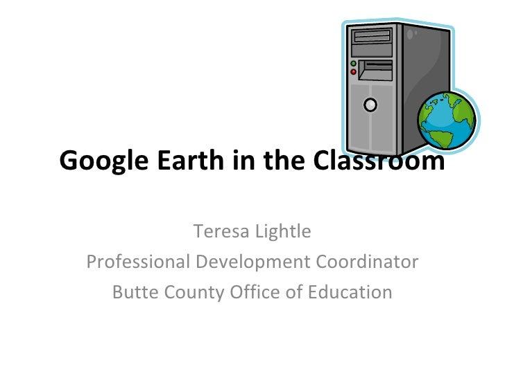 Google Earth in the Classroom Teresa Lightle Professional Development Coordinator Butte County Office of Education