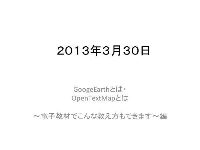 2013年3月30日     GoogeEarthとは・      OpenTextMapとは              〜電子教材でこんな教え方もできます〜編