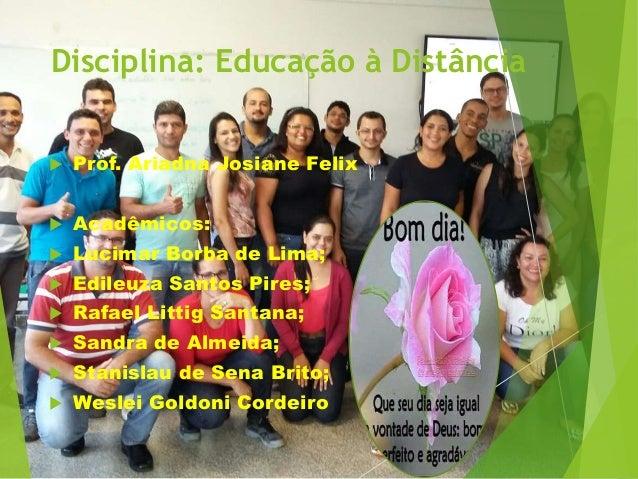 Disciplina: Educação à Distância  Prof. Ariadna Josiane Felix  Acadêmicos:  Lucimar Borba de Lima;  Edileuza Santos Pi...